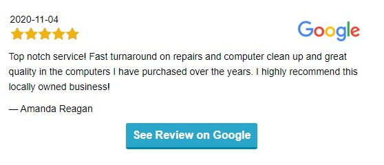 """5-star Google review dated 2020-11-04.  """"Top notch service! Fast turnaround on repairs and computer clean up and great quality in the computers I have purchased over the years. I highly recommend this locally owned business!""""  from Amanda Reagan"""